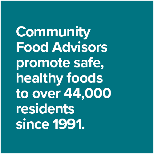 Community Food Advisors promote safe, healthy foods to over 44,000 residents since 1991.