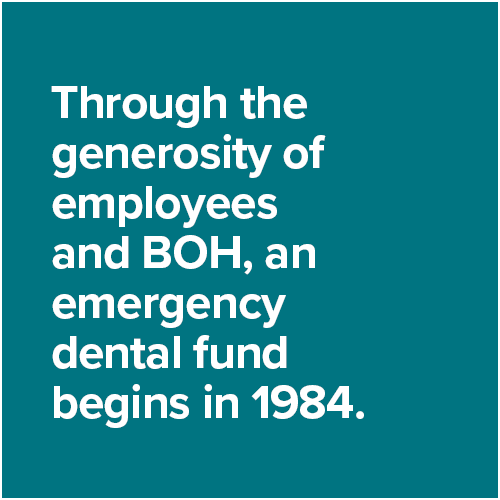Through the generosity of employees and BOH, an emergency dental fund begins in 1984.