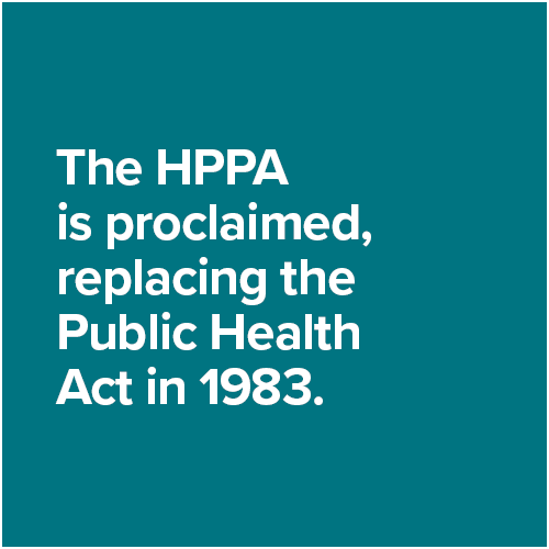 The HPPA is proclaimed, replacing the Public Health Act in 1983.